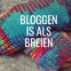 Bloggen is als breien